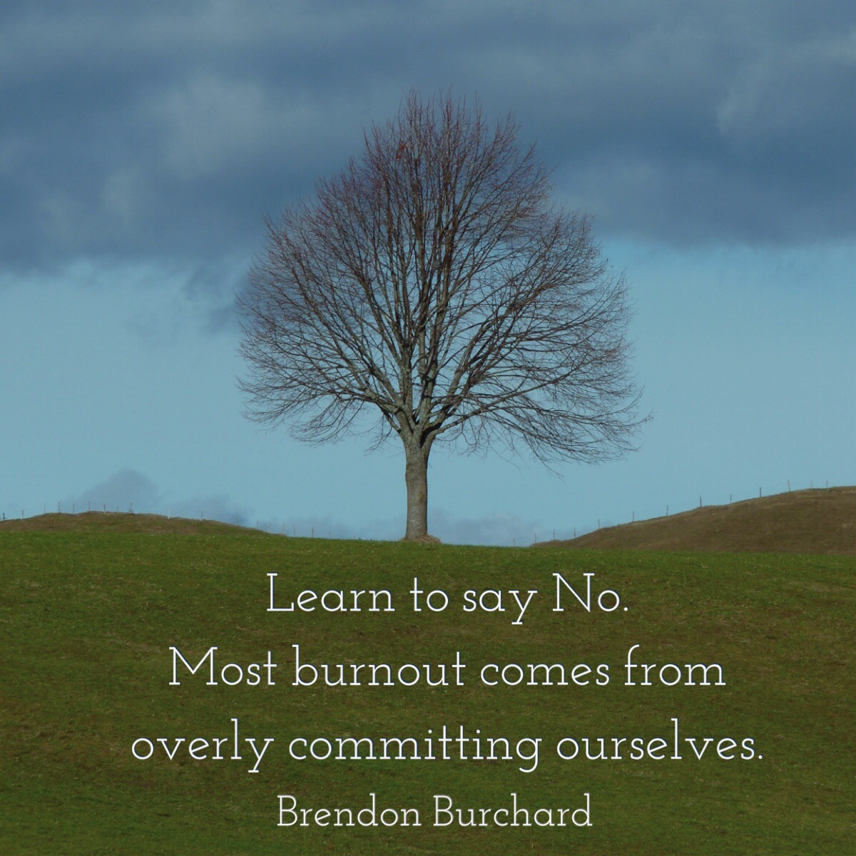 Learn to Say No. Most burnout comes from overly committing ourselves. Brendon Burchard.