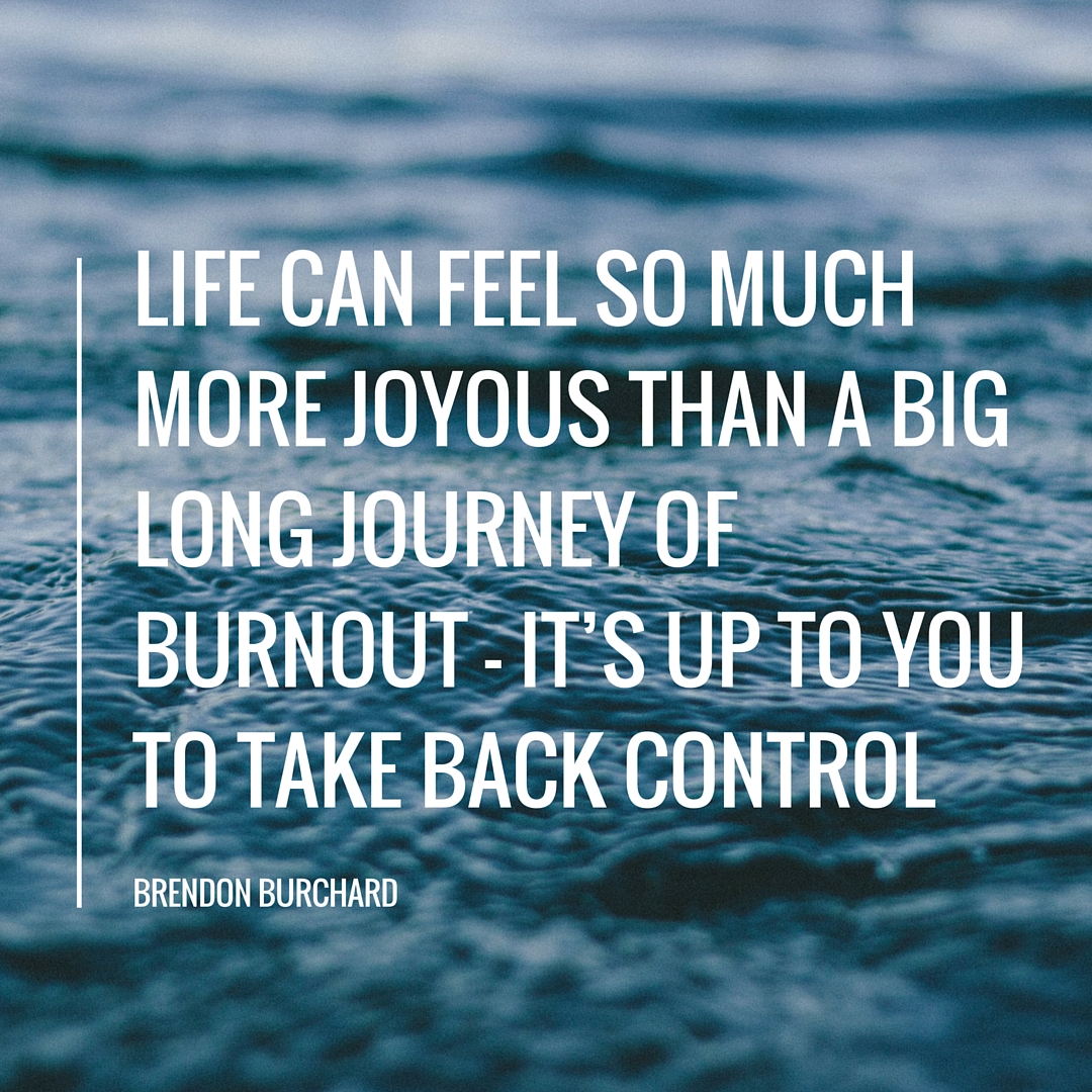 Life can feel so much more joyous than a big long journey of burnout but it's up to you to take back control