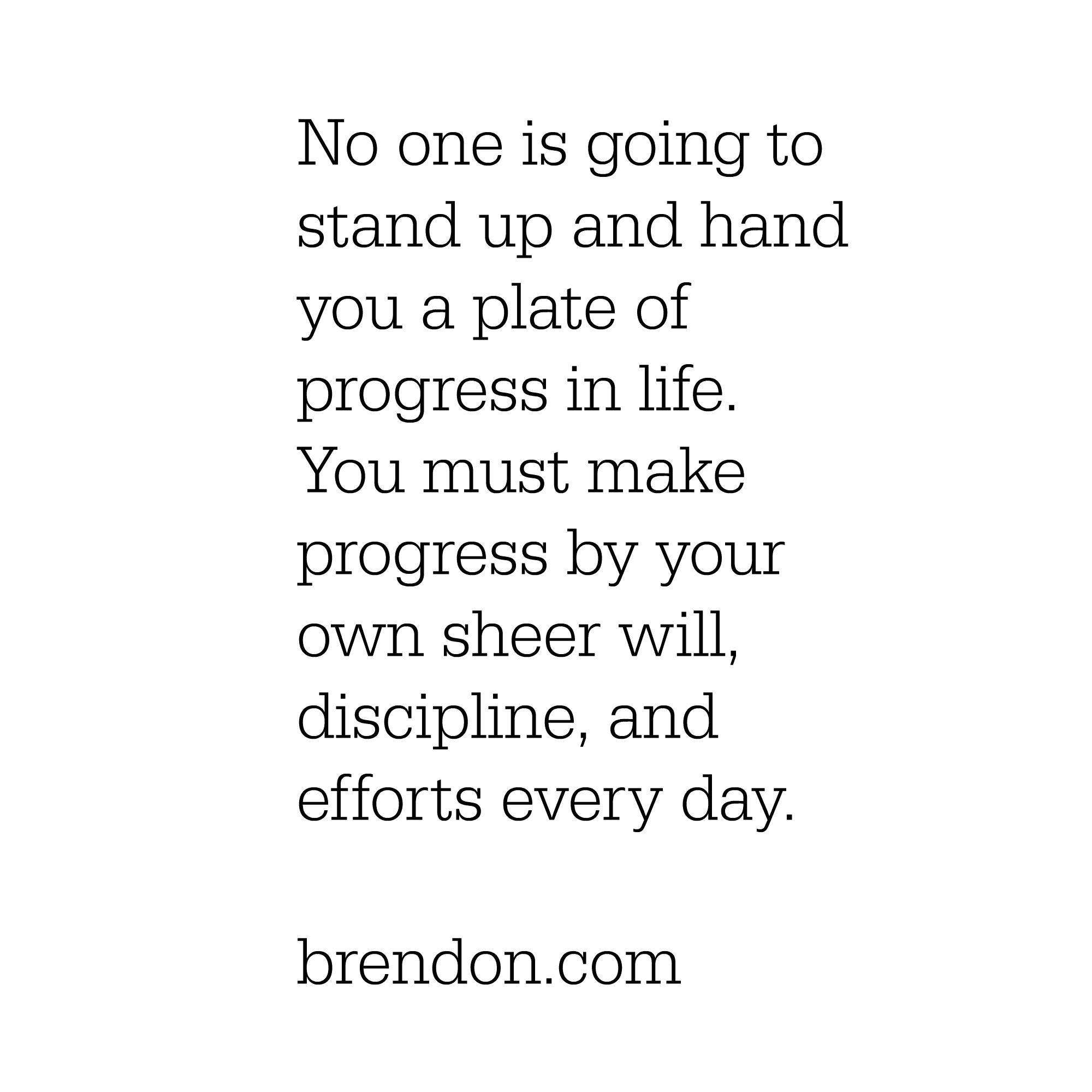 Make progress by your own sheer will, discipline, and efforts every day. Brendon Burchard.