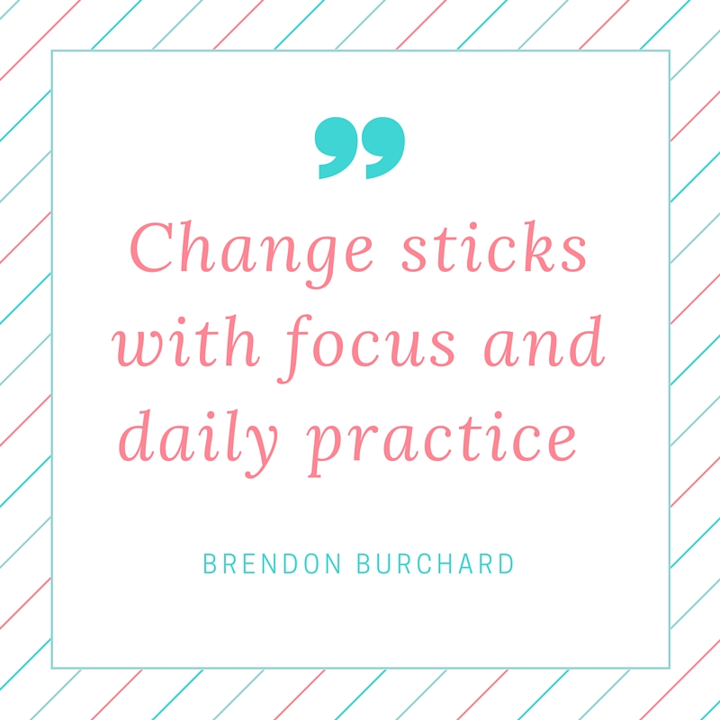 Change sticks with focus and daily practice., Brendon Burchard
