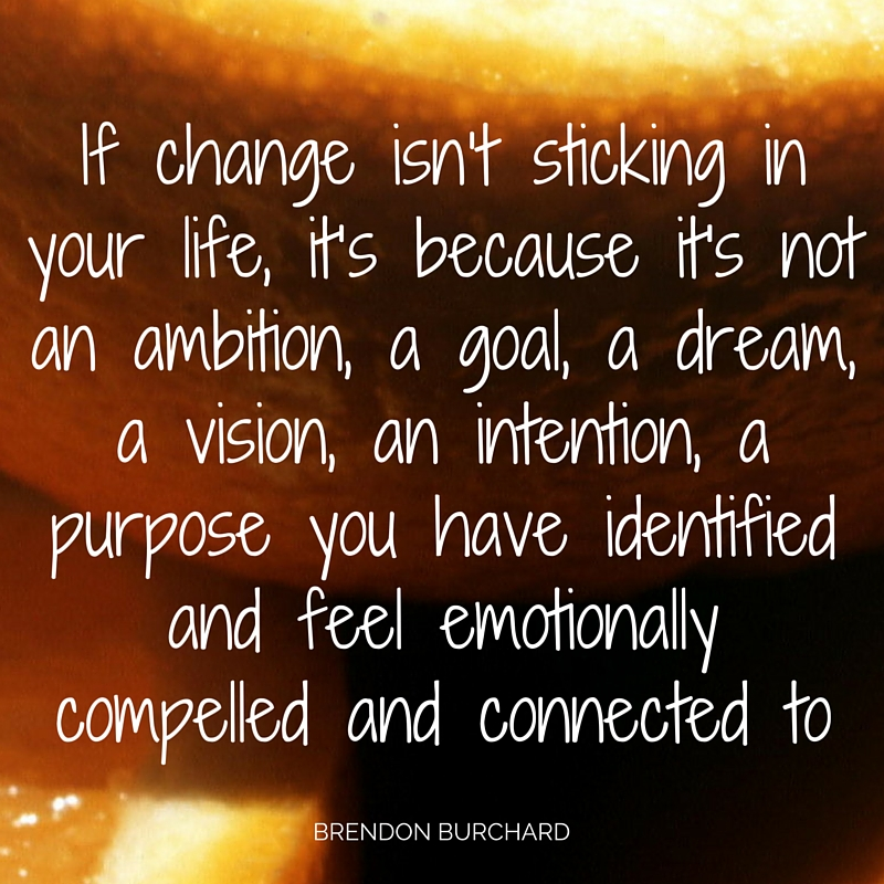 If change isn't sticking in your life, it's because it's not an ambition, a goal, a dream, a vision, an intention, a purpose that you have identified and feel emotionally compelled and connected to., Brendon Buarchard