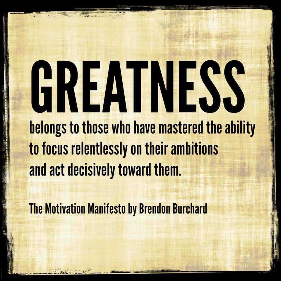 Greatness belongs to those who have mastered the ability to focus relentlessly, Brendon Burchard, Motivation Manifesto