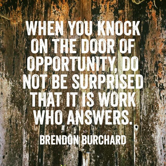 When you knock on the door of opportunity, do not be surprised that it is work who answers., Brendon Burchard, Motivation Manifesto