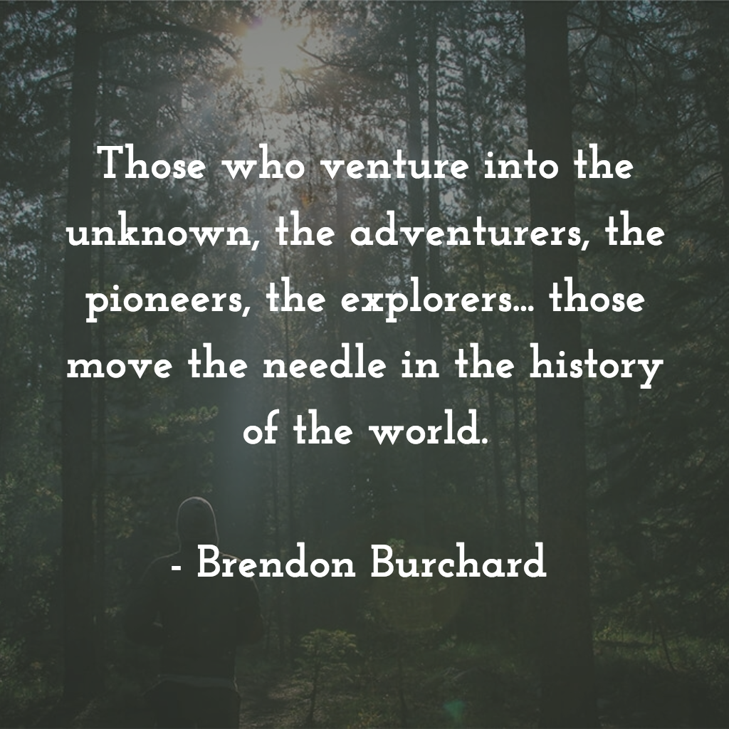 Those who venture into the unknown, the adventurers, the pioneers, the explorers... those move the needle in the history of the world, Brendon Burchard, Motivation Manifesto